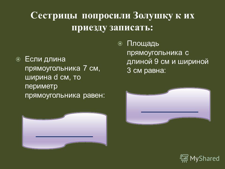 Сестрицы попросили Золушку к их приезду записать: _________ Площадь прямоугольника с длиной 9 см и шириной 3 см равна: Если длина прямоугольника 7 см, ширина d см, то периметр прямоугольника равен: