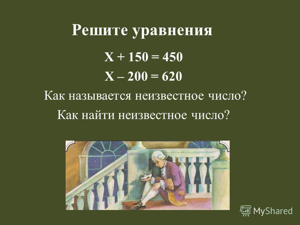 Решите уравнения Х + 150 = 450 Х – 200 = 620 Как называется неизвестное число? Как найти неизвестное число?