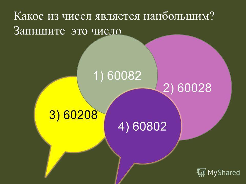 Какое из чисел является наибольшим? Запишите это число 2) 60028 3) 60208 1) 60082 4) 60802