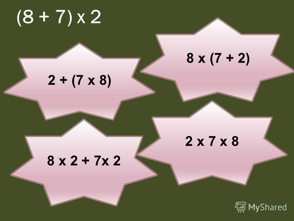 (8 + 7) х 2 2 + (7 х 8) 8 х 2 + 7х 2 8 х (7 + 2) 2 х 7 х 8