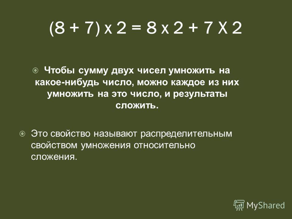 (8 + 7) х 2 = 8 х 2 + 7 Х 2 Чтобы сумму двух чисел умножить на какое-нибудь число, можно каждое из них умножить на это число, и результаты сложить. Это свойство называют распределительным свойством умножения относительно сложения.