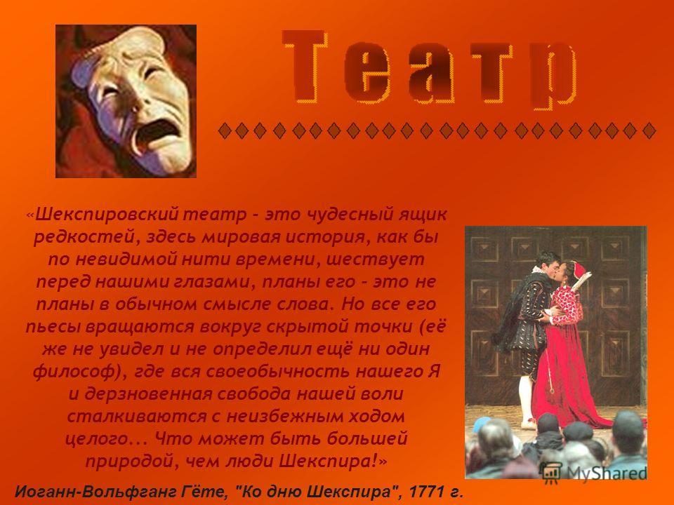 «Шекспировский театр - это чудесный ящик редкостей, здесь мировая история, как бы по невидимой нити времени, шествует перед нашими глазами, планы его - это не планы в обычном смысле слова. Но все его пьесы вращаются вокруг скрытой точки (её же не уви
