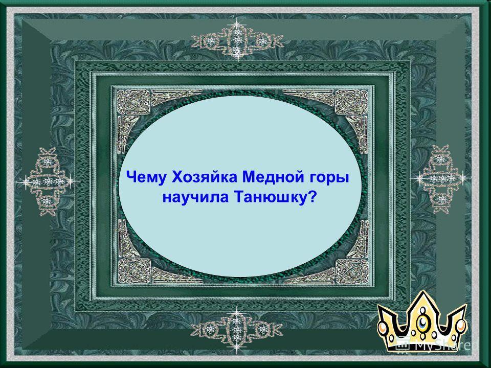 Чему Хозяйка Медной горы научила Танюшку?