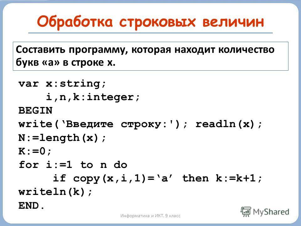 Обработка строковых величин Информатика и ИКТ. 9 класс Составить программу, которая находит количество букв «а» в строке x. var x:string; i,n,k:integer; BEGIN write(Введите строку:'); readln(x); N:=length(x); K:=0; for i:=1 to n do if copy(x,i,1)=a t