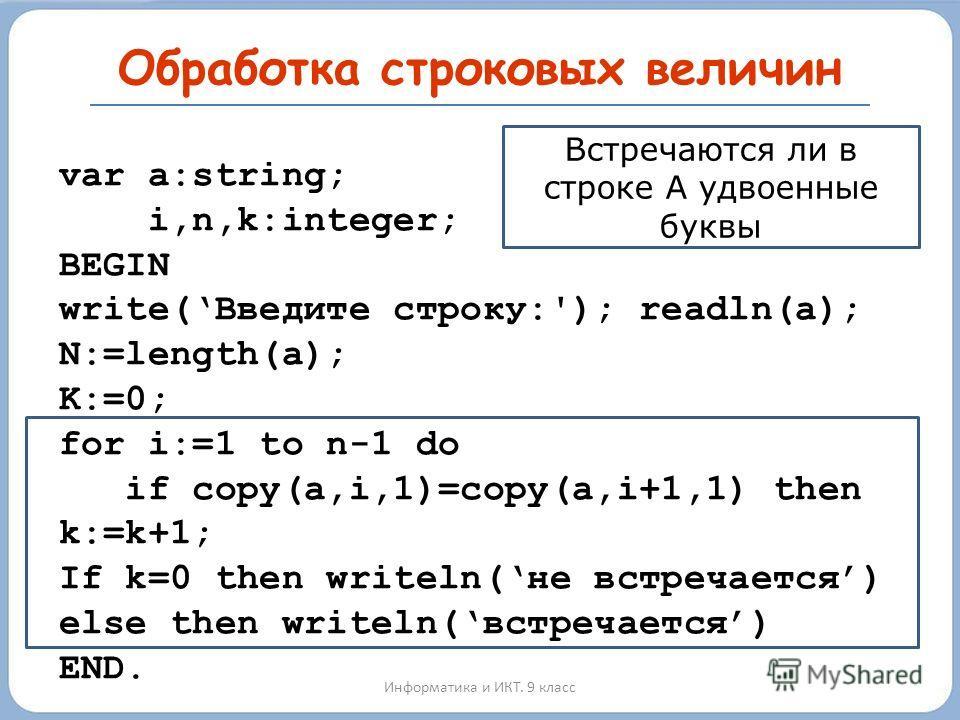 Обработка строковых величин Информатика и ИКТ. 9 класс var a:string; i,n,k:integer; BEGIN write(Введите строку:'); readln(a); N:=length(a); K:=0; for i:=1 to n-1 do if copy(a,i,1)=copy(a,i+1,1) then k:=k+1; If k=0 then writeln(не встречается) else th