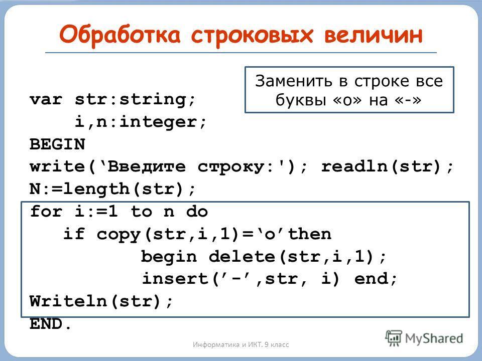 Обработка строковых величин Информатика и ИКТ. 9 класс var str:string; i,n:integer; BEGIN write(Введите строку:'); readln(str); N:=length(str); for i:=1 to n do if copy(str,i,1)=othen begin delete(str,i,1); insert(-,str, i) end; Writeln(str); END. За
