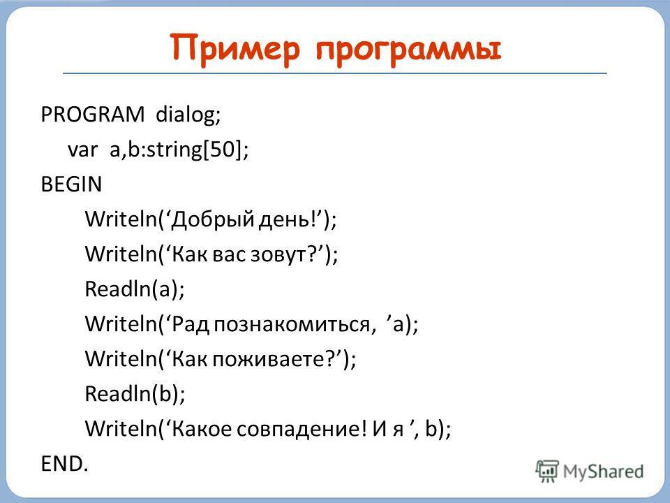 PROGRAM dialog; var a,b:string[50]; BEGIN Writeln(Добрый день!); Writeln(Как вас зовут?); Readln(a); Writeln(Рад познакомиться, а); Writeln(Как поживаете?); Readln(b); Writeln(Какое совпадение! И я, b); END. Пример программы