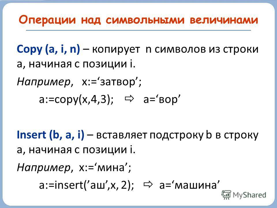 Copy (a, i, n) – копирует n символов из строки а, начиная с позиции i. Например, x:=затвор; a:=copy(x,4,3); a=вор Insert (b, a, i) – вставляет подстроку b в строку a, начиная с позиции i. Например, x:=мина; a:=insert(аш,x, 2); a=машина Операции над с