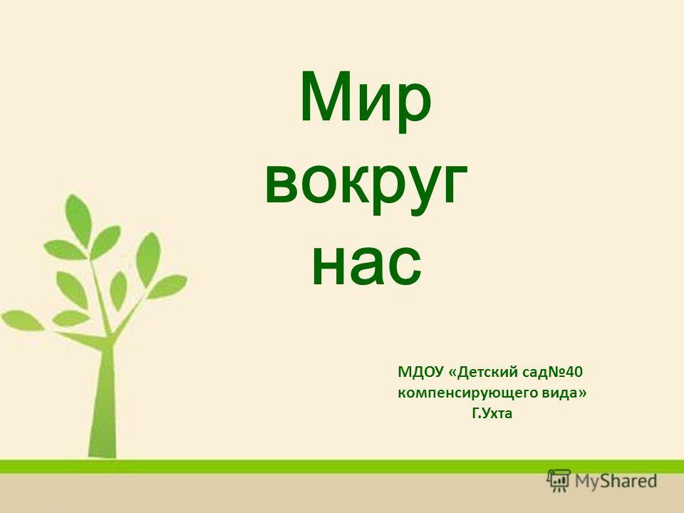 Мир вокруг нас МДОУ «Детский сад40 компенсирующего вида» Г.Ухта