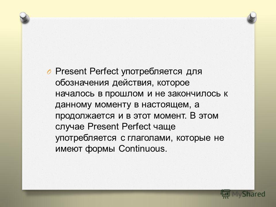 Сравнение Past Simple & Present Perfect Past Simple Present Perfect O Время действия неважно для говорящего. O Само действие эмоционально важно или его результат важен для говорящего. O Говорится о сравнительно недавно завершенных действиях. O Действ