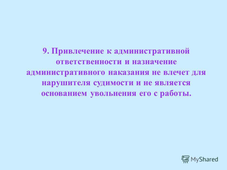 9. Привлечение к административной ответственности и назначение административного наказания не влечет для нарушителя судимости и не является основанием увольнения его с работы.