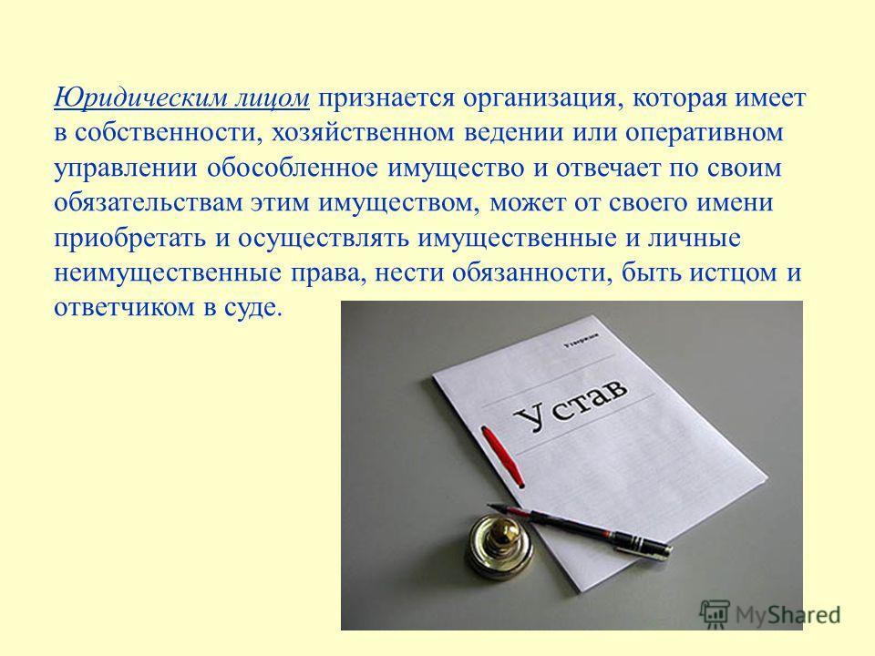 Юридическим лицом признается организация, которая имеет в собственности, хозяйственном ведении или оперативном управлении обособленное имущество и отвечает по своим обязательствам этим имуществом, может от своего имени приобретать и осуществлять имущ