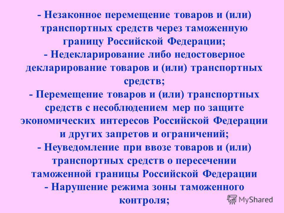 - Незаконное перемещение товаров и (или) транспортных средств через таможенную границу Российской Федерации; - Недекларирование либо недостоверное декларирование товаров и (или) транспортных средств; - Перемещение товаров и (или) транспортных средств
