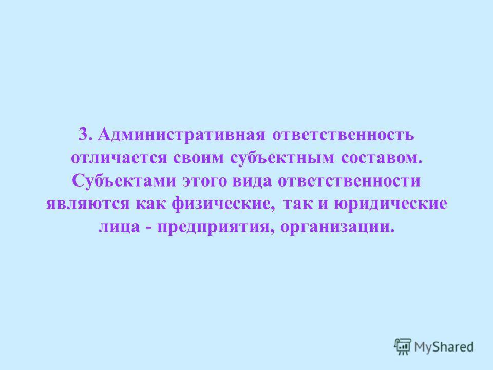 3. Административная ответственность отличается своим субъектным составом. Субъектами этого вида ответственности являются как физические, так и юридические лица - предприятия, организации.