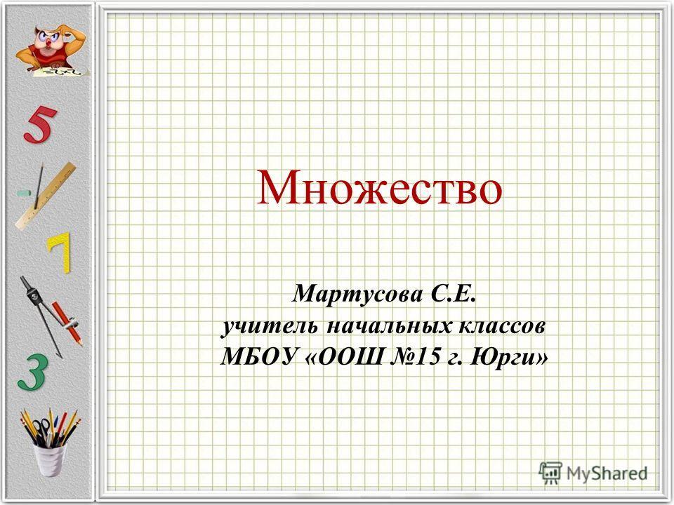 Множество Мартусова С.Е. учитель начальных классов МБОУ «ООШ 15 г. Юрги»