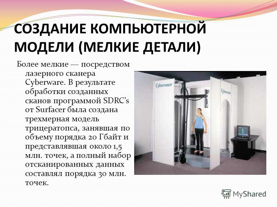 СОЗДАНИЕ КОМПЬЮТЕРНОЙ МОДЕЛИ (МЕЛКИЕ ДЕТАЛИ) Более мелкие посредством лазерного сканера Cyberware. В результате обработки созданных сканов программой SDRCs от Surfacer была создана трехмерная модель трицератопса, занявшая по объему порядка 20 Гбайт и