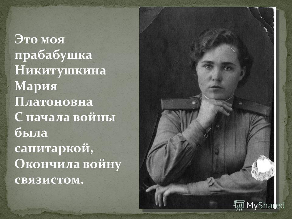 Это моя прабабушка Никитушкина Мария Платоновна С начала войны была санитаркой, Окончила войну связистом.