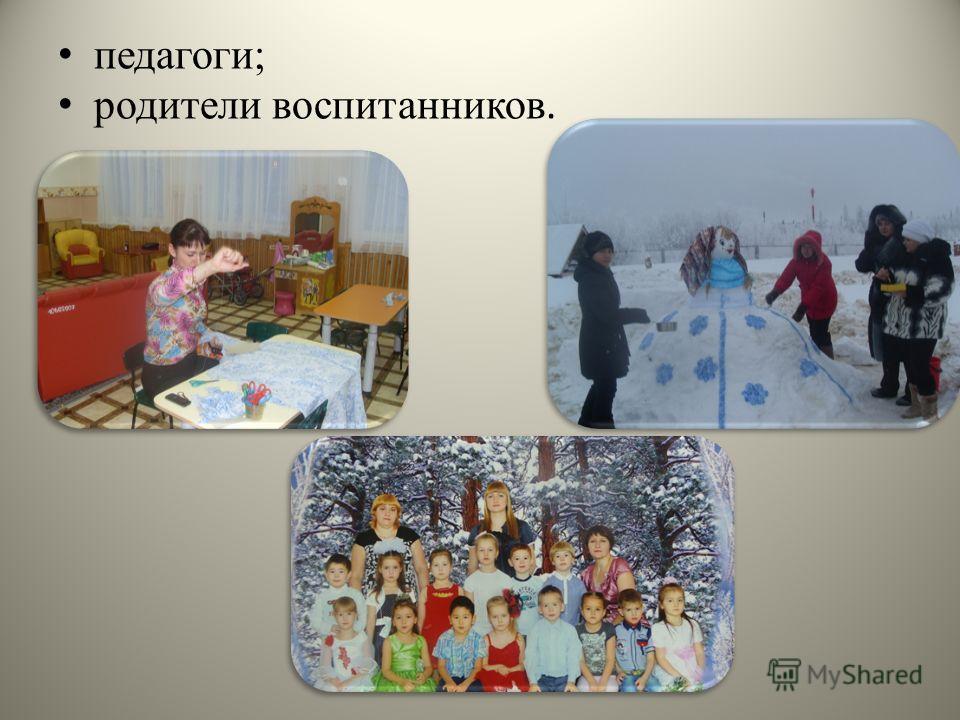 педагоги; родители воспитанников.