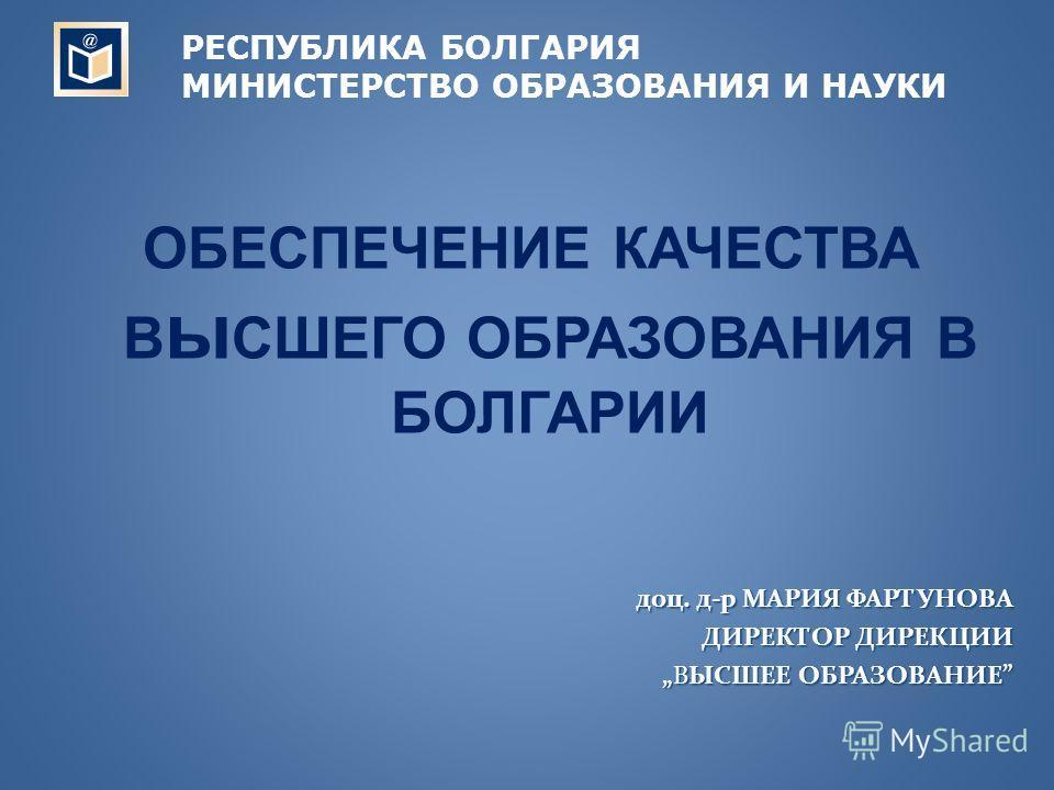 ОБЕСПЕЧЕНИЕ КАЧЕСТВА В ы СШЕГО ОБРАЗОВАНИЯ В БОЛГАРИИ доц. д-р МАРИЯ ФАРТУНОВА ДИРЕКТОР ДИРЕКЦИИ ВЫСШЕЕ ОБРАЗОВАНИЕВЫСШЕЕ ОБРАЗОВАНИЕ РЕСПУБЛИКА БОЛГАРИЯ МИНИСТЕРСТВО ОБРАЗОВАНИЯ И НАУКИ