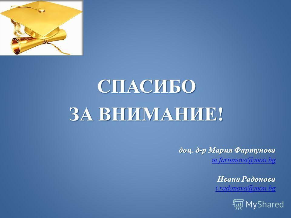СПАСИБО ЗА ВНИМАНИЕ! доц. д-р Мария Фартунова m.fartunova@mon.bg Ивана Радонова i.radonova@mon.bg