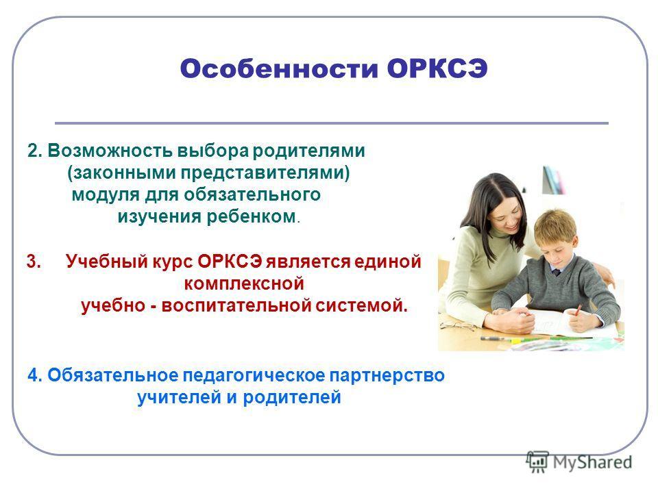 Особенности ОРКСЭ 2. Возможность выбора родителями (законными представителями) модуля для обязательного изучения ребенком. 3.Учебный курс ОРКСЭ является единой комплексной учебно - воспитательной системой. 4. Обязательное педагогическое партнерство у