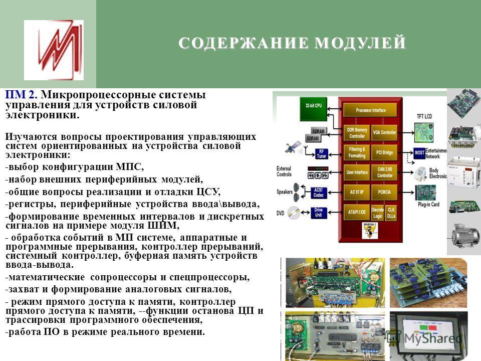 СОДЕРЖАНИЕ МОДУЛЕЙ ПМ 2. ПМ 2. Микропроцессорные системы управления для устройств силовой электроники. Изучаются вопросы проектирования управляющих систем ориентированных на устройства силовой электроники: -выбор конфигурации МПС, -набор внешних пери