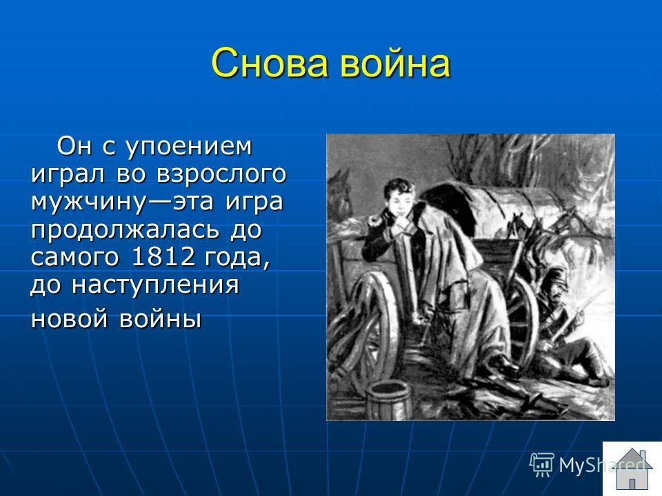 Снова война Он с упоением играл во взрослого мужчинуэта игра продолжалась до самого 1812 года, до наступления новой войны