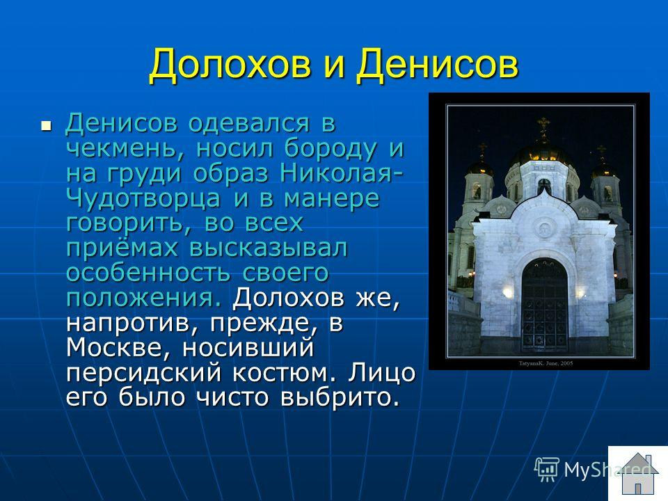 Долохов и Денисов Денисов одевался в чекмень, носил бороду и на груди образ Николая- Чудотворца и в манере говорить, во всех приёмах высказывал особенность своего положения. Долохов же, напротив, прежде, в Москве, носивший персидский костюм. Лицо его