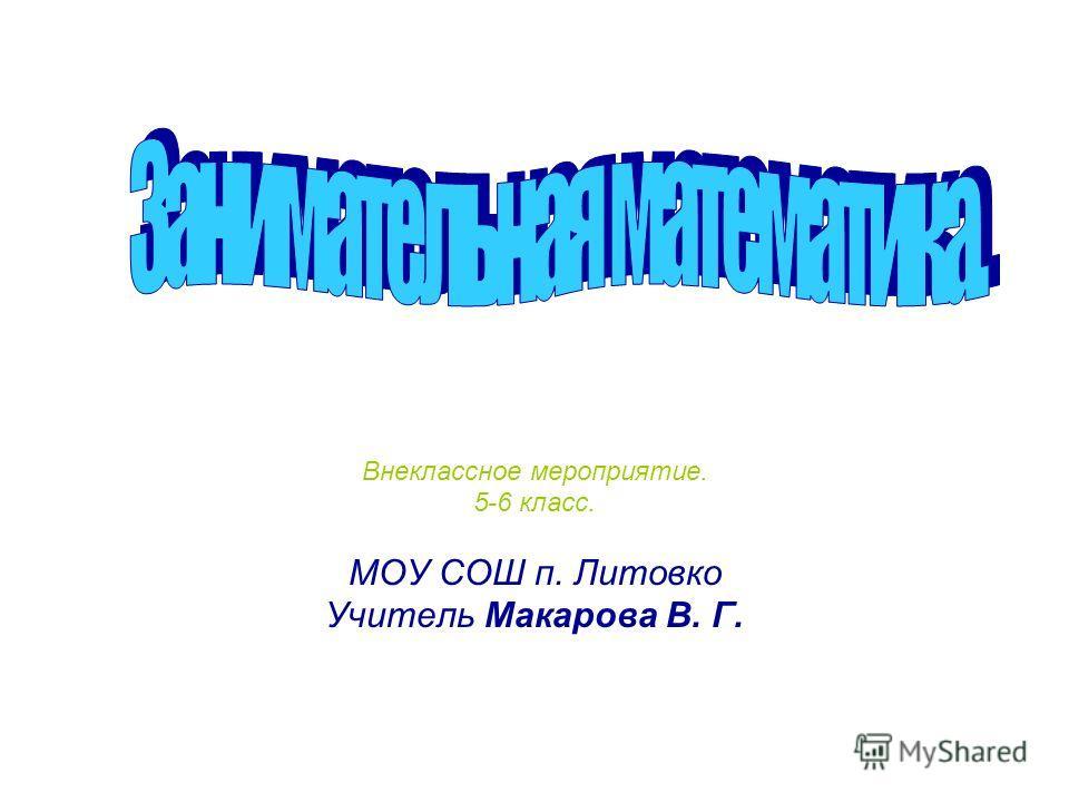 Внеклассное мероприятие. 5-6 класс. МОУ СОШ п. Литовко Учитель Макарова В. Г.