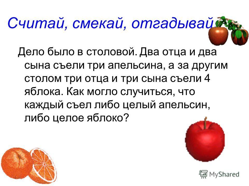 Дело было в столовой. Два отца и два сына съели три апельсина, а за другим столом три отца и три сына съели 4 яблока. Как могло случиться, что каждый съел либо целый апельсин, либо целое яблоко? Считай, смекай, отгадывай.