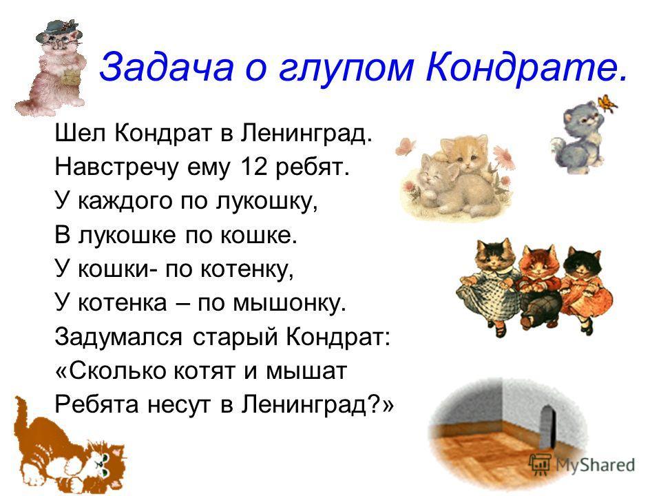 Задача о глупом Кондрате. Шел Кондрат в Ленинград. Навстречу ему 12 ребят. У каждого по лукошку, В лукошке по кошке. У кошки- по котенку, У котенка – по мышонку. Задумался старый Кондрат: «Сколько котят и мышат Ребята несут в Ленинград?»