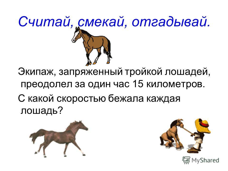 Экипаж, запряженный тройкой лошадей, преодолел за один час 15 километров. С какой скоростью бежала каждая лошадь? Считай, смекай, отгадывай.