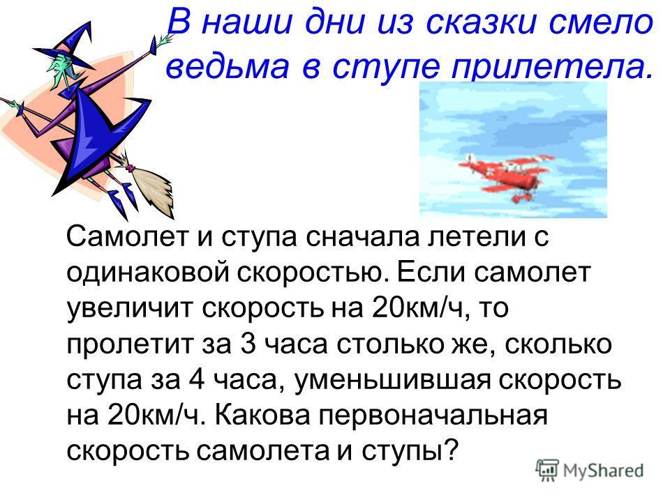 В наши дни из сказки смело ведьма в ступе прилетела. Самолет и ступа сначала летели с одинаковой скоростью. Если самолет увеличит скорость на 20км/ч, то пролетит за 3 часа столько же, сколько ступа за 4 часа, уменьшившая скорость на 20км/ч. Какова пе