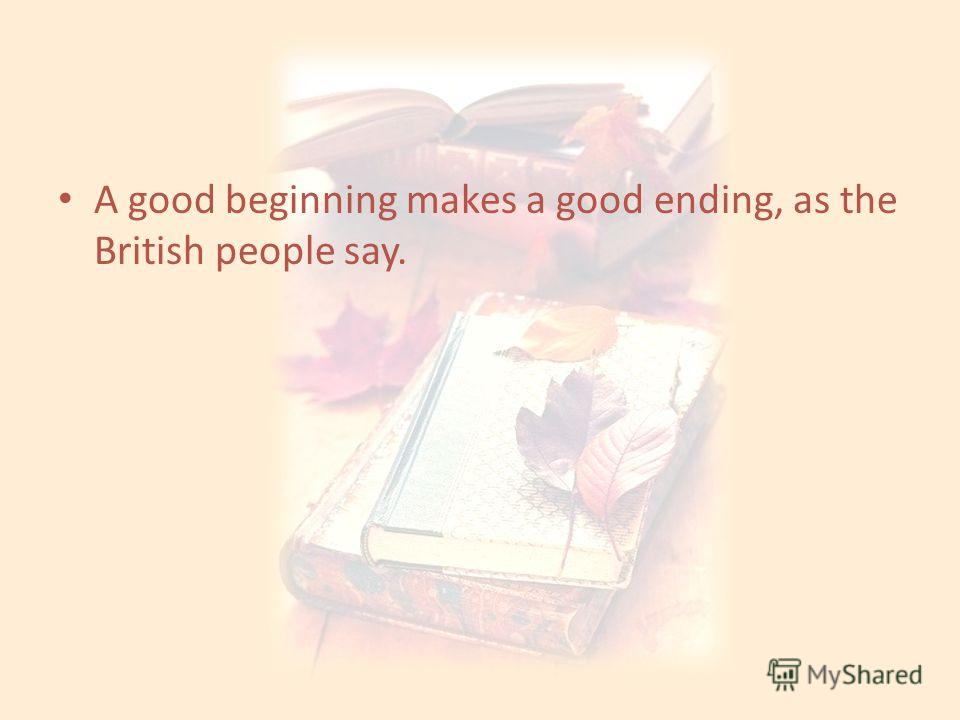 A good beginning makes a good ending, as the British people say.