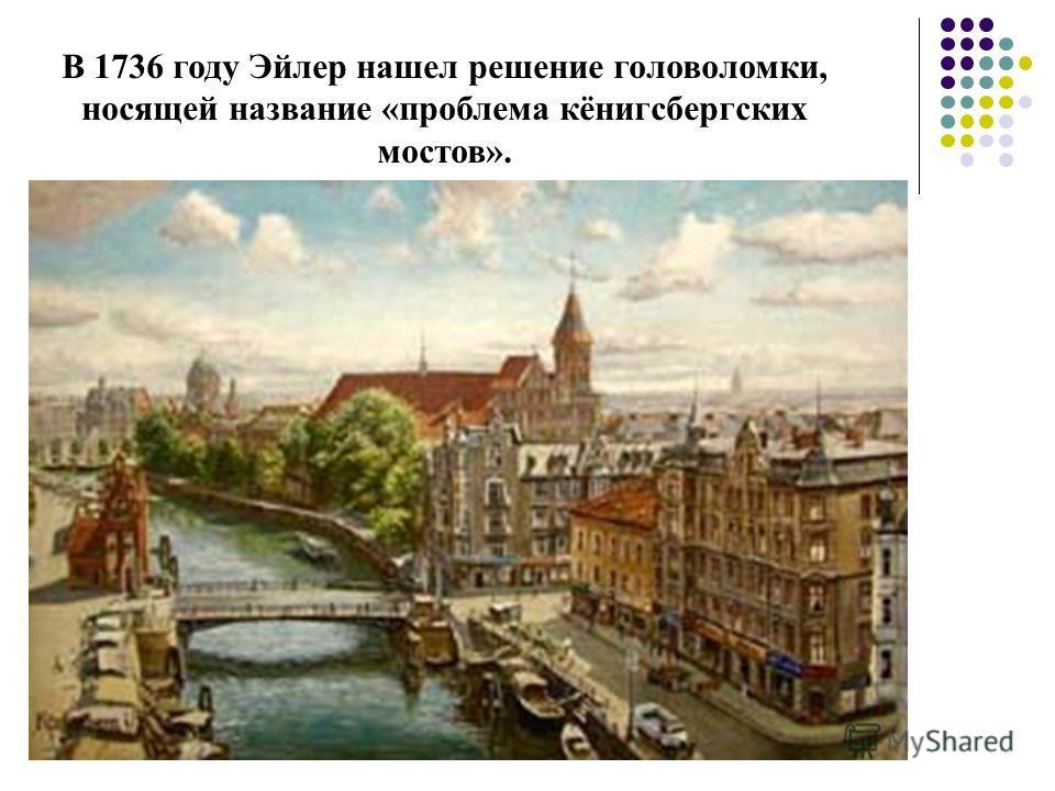 В 1736 году Эйлер нашел решение головоломки, носящей название «проблема кёнигсбергских мостов».