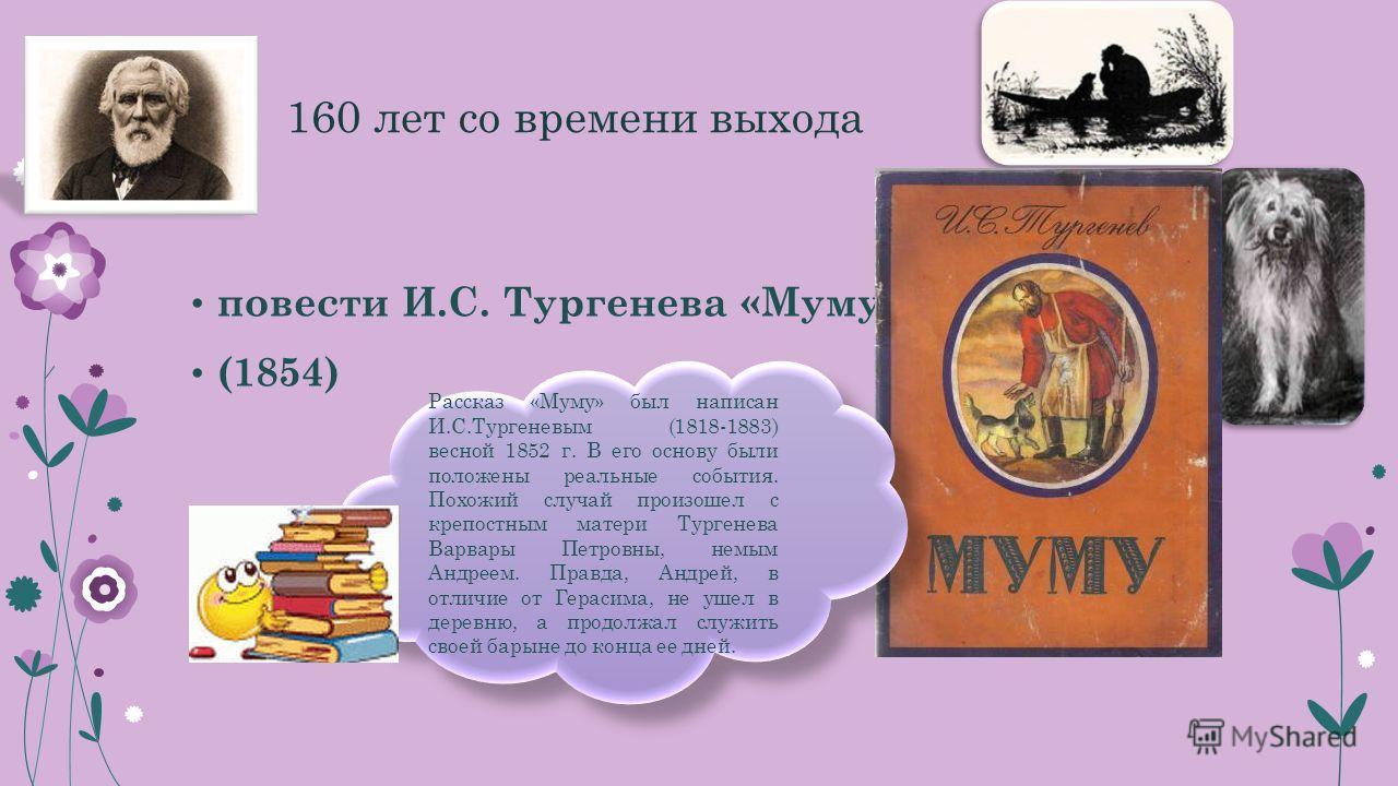 160 лет со времени выхода повести И.С. Тургенева «Муму» (1854) Рассказ «Муму» был написан И.С.Тургеневым (1818-1883) весной 1852 г. В его основу были положены реальные события. Похожий случай произошел с крепостным матери Тургенева Варвары Петровны,