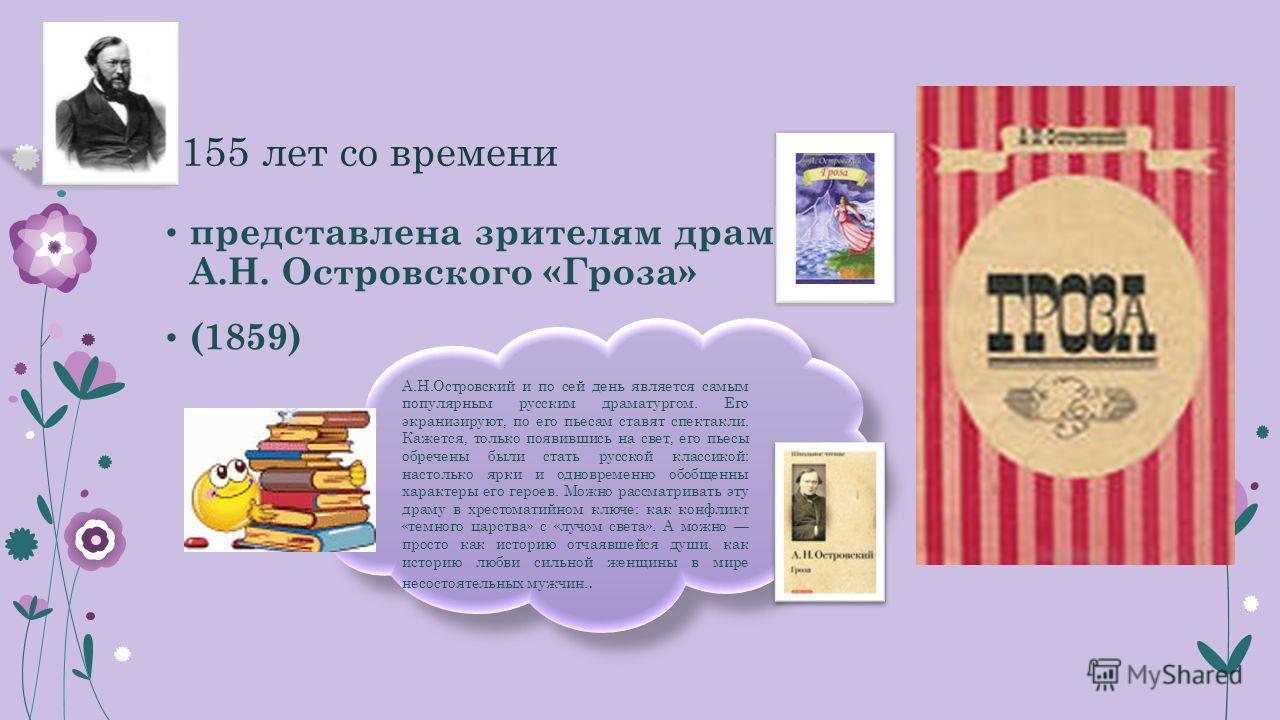 155 лет со времени представлена зрителям драма А.Н. Островского «Гроза» (1859) А.Н.Островский и по сей день является самым популярным русским драматургом. Его экранизируют, по его пьесам ставят спектакли. Кажется, только появившись на свет, его пьесы
