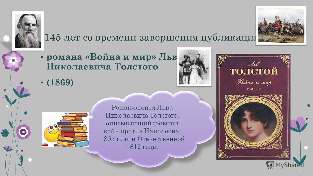 145 лет со времени завершения публикации романа «Война и мир» Льва Николаевича Толстого (1869) Роман-эпопея Льва Николаевича Толстого, описывающий события войн против Наполеона: 1805 года и Отечественной 1812 года.