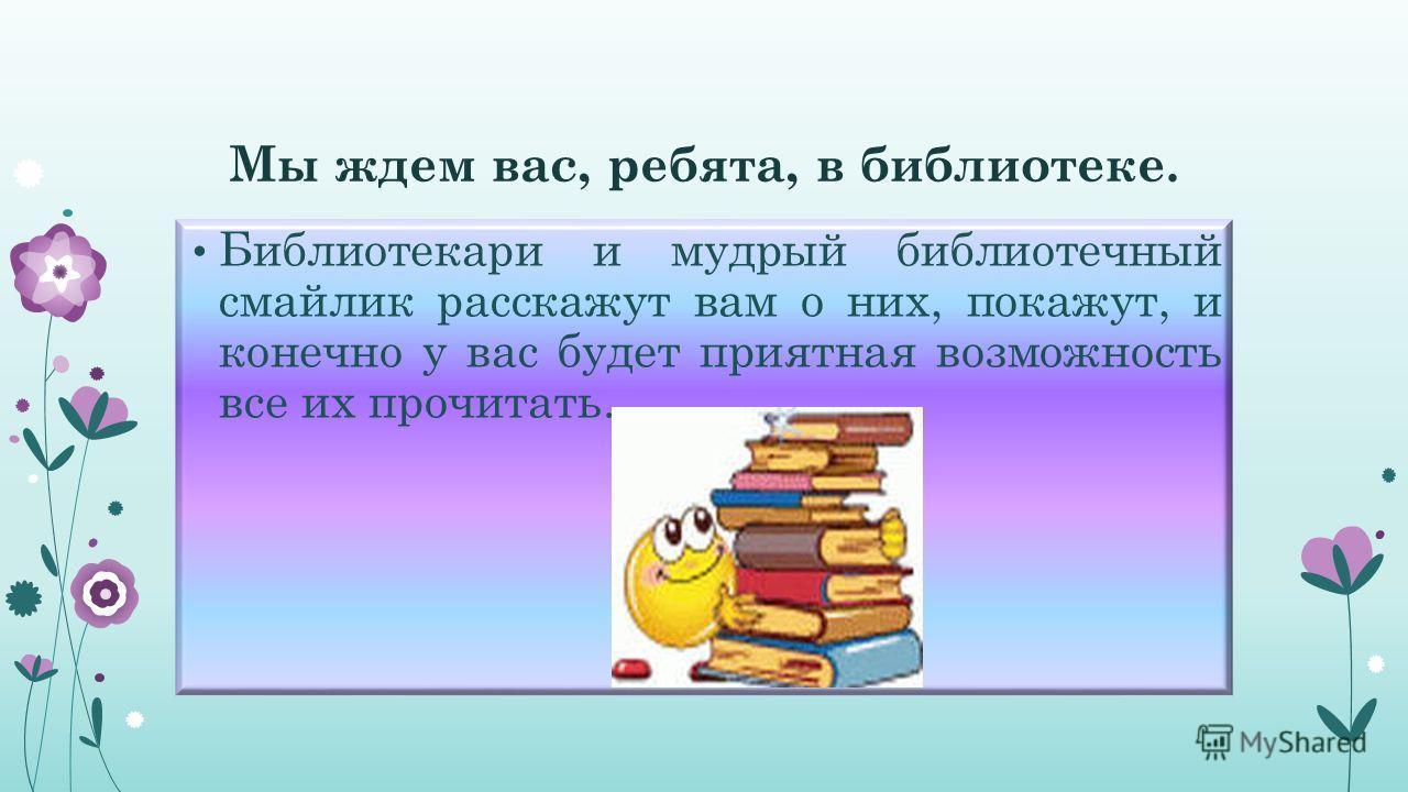 Мы ждем вас, ребята, в библиотеке. Библиотекари и мудрый библиотечный смайлик расскажут вам о них, покажут, и конечно у вас будет приятная возможность все их прочитать.