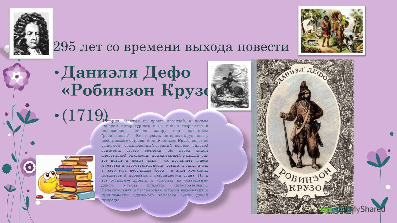 295 лет со времени выхода повести Даниэля Дефо «Робинзон Крузо» (1719) История, ставшая не просто легендой, а целым каноном литературного и не только творчества и положившая начало жанру под названием