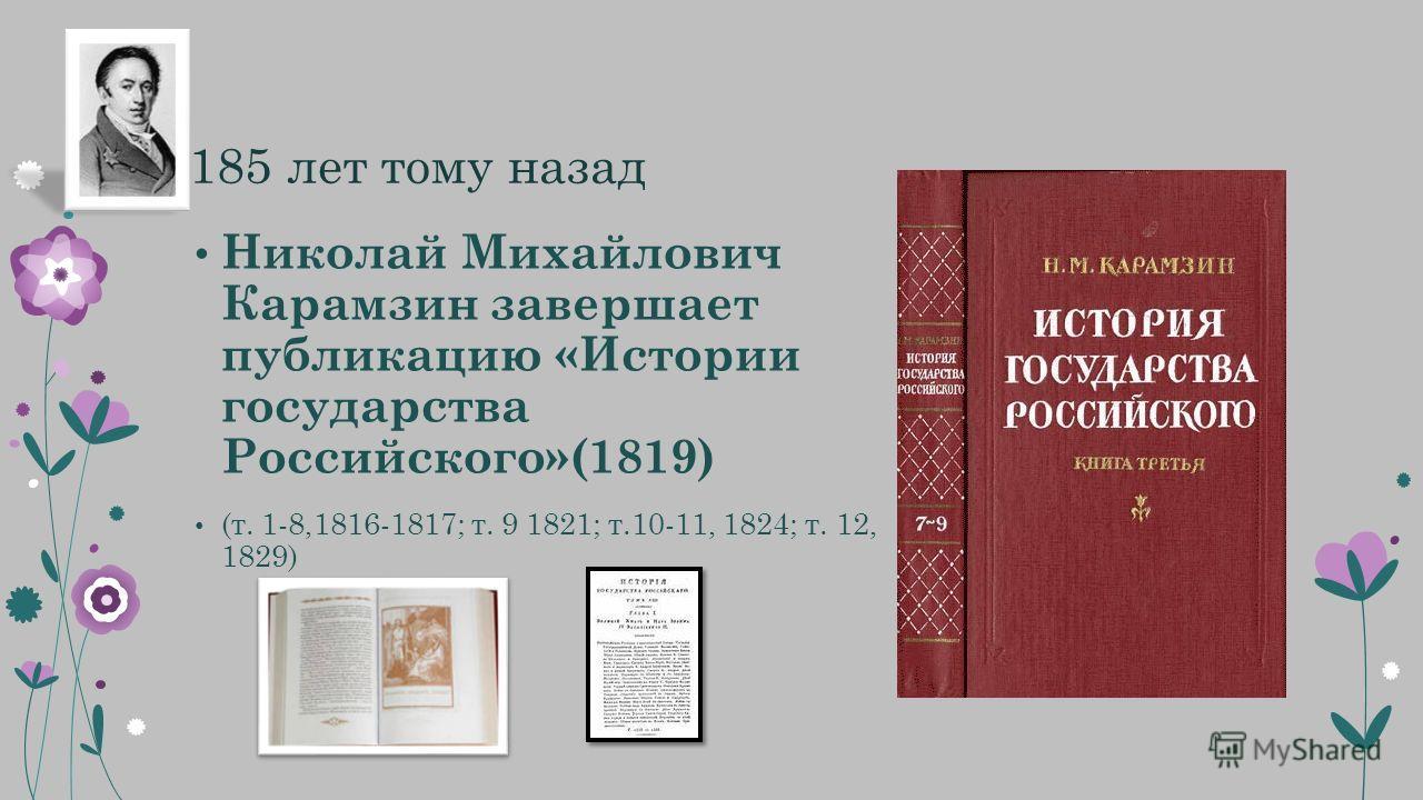 185 лет тому назад Николай Михайлович Карамзин завершает публикацию «Истории государства Российского»(1819) (т. 1-8,1816-1817; т. 9 1821; т.10-11, 1824; т. 12, 1829)