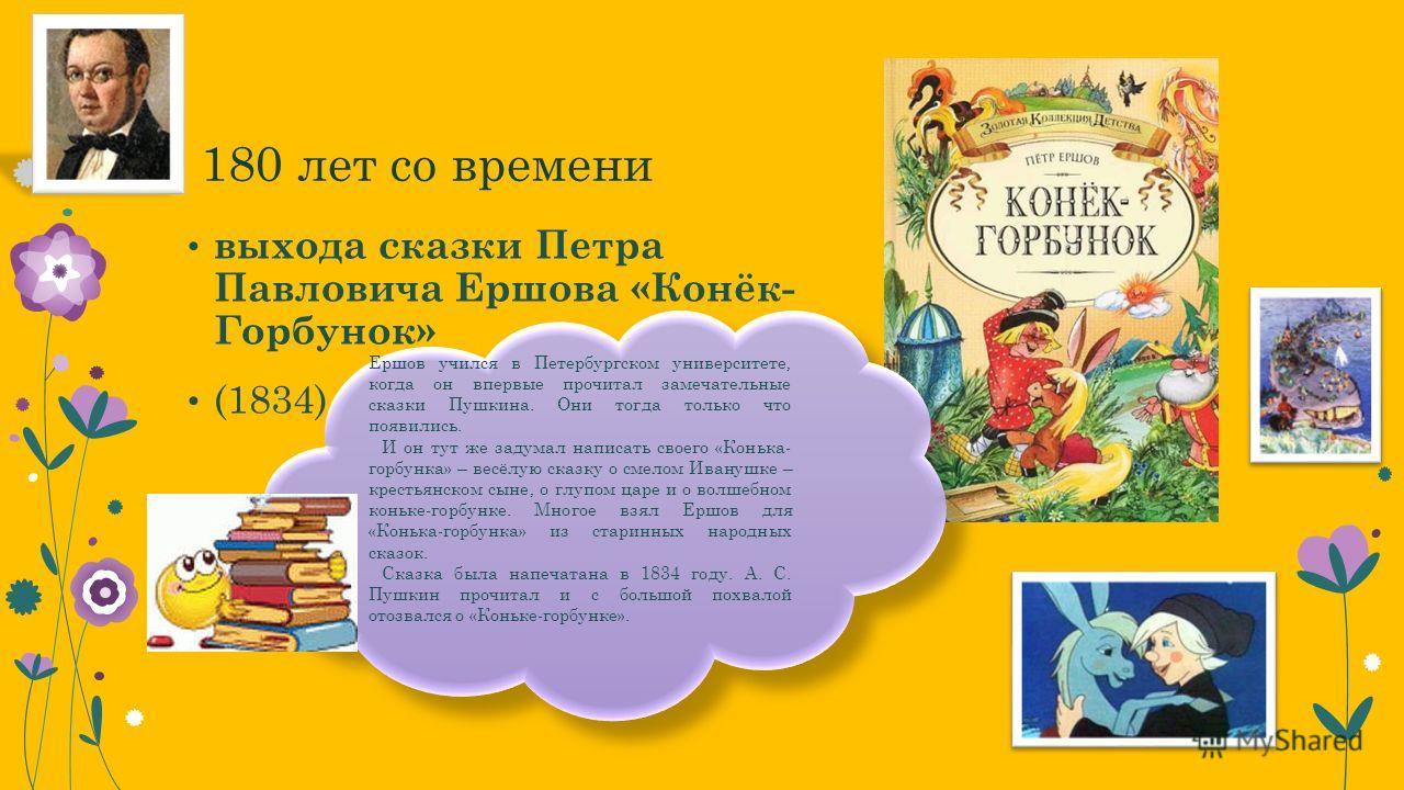 180 лет со времени выхода сказки Петра Павловича Ершова «Конёк- Горбунок» (1834) Ершов учился в Петербургском университете, когда он впервые прочитал замечательные сказки Пушкина. Они тогда только что появились. И он тут же задумал написать своего «К