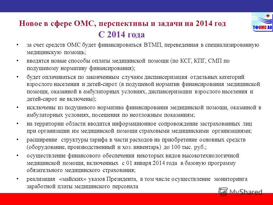 Новое в сфере ОМС, перспективы и задачи на 2014 год С 2014 года за счет средств ОМС будет финансироваться ВТМП, переведенная в специализированную медицинскую помощь; вводятся новые способы оплаты медицинской помощи (по КСГ, КПГ, СМП по подушевому нор
