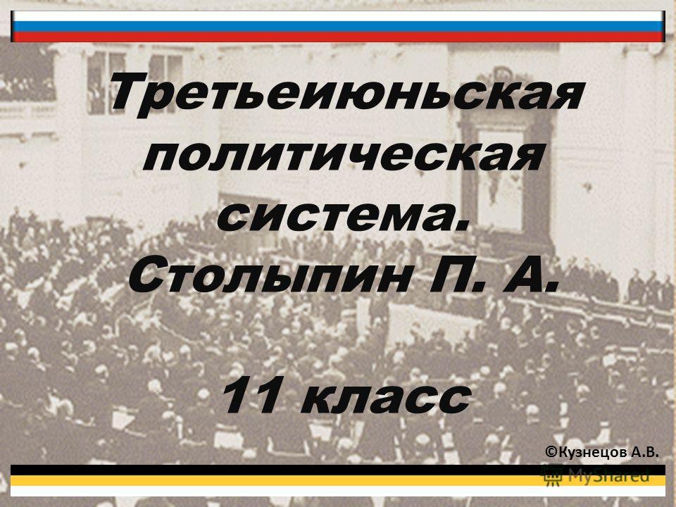 Третьеиюньская политическая система. Столыпин П. А. 11 класс ©Кузнецов А.В.
