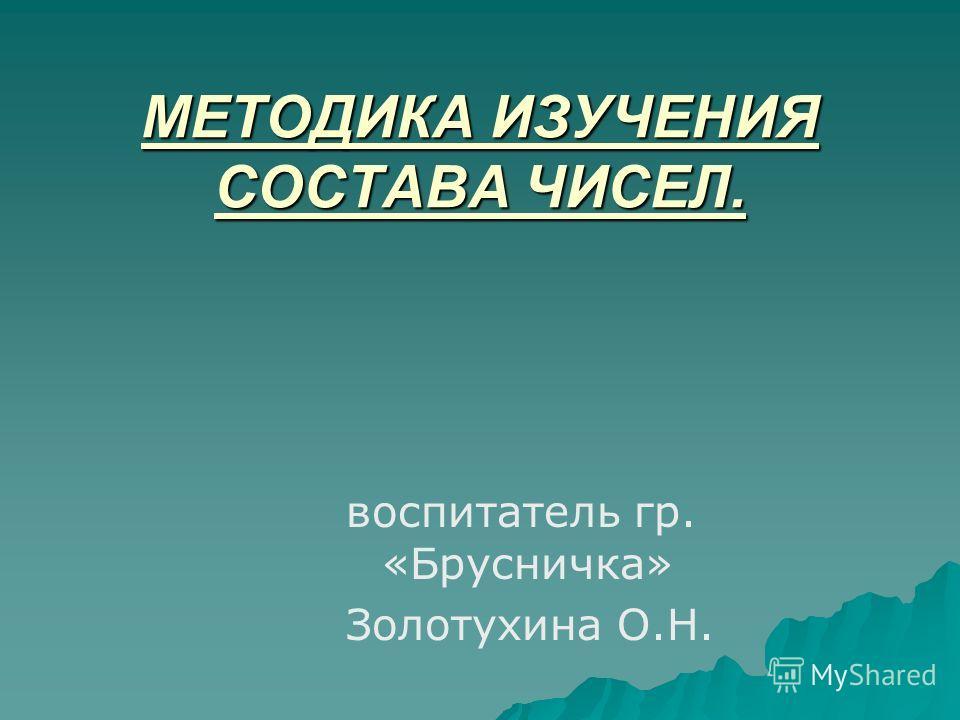 МЕТОДИКА ИЗУЧЕНИЯ СОСТАВА ЧИСЕЛ. воспитатель гр. «Брусничка» Золотухина О.Н.