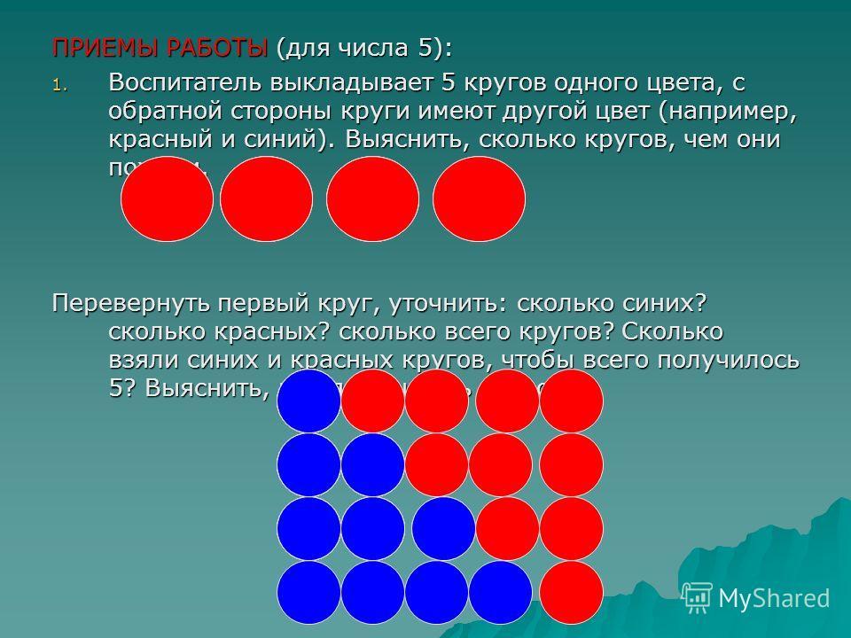 ПРИЕМЫ РАБОТЫ (для числа 5): 1. Воспитатель выкладывает 5 кругов одного цвета, с обратной стороны круги имеют другой цвет (например, красный и синий). Выяснить, сколько кругов, чем они похожи. Перевернуть первый круг, уточнить: сколько синих? сколько