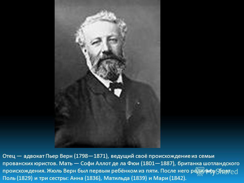 Отец адвокат Пьер Верн (17981871), ведущий своё происхождение из семьи прованских юристов. Мать Софи Аллот де ла Фюи (18011887), британка шотландского происхождения. Жюль Верн был первым ребёнком из пяти. После него родились: брат Поль (1829) и три с