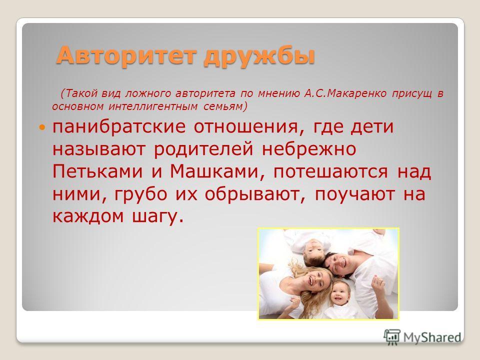 Авторитет дружбы (Такой вид ложного авторитета по мнению А.С.Макаренко присущ в основном интеллигентным семьям) панибратские отношения, где дети называют родителей небрежно Петьками и Машками, потешаются над ними, грубо их обрывают, поучают на каждом