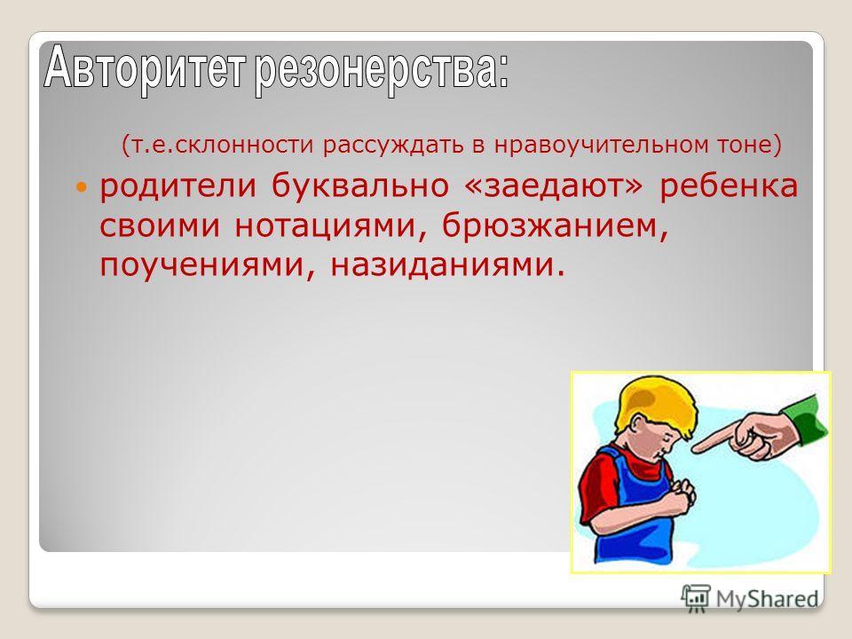 (т.е.склонности рассуждать в нравоучительном тоне) родители буквально «заедают» ребенка своими нотациями, брюзжанием, поучениями, назиданиями.