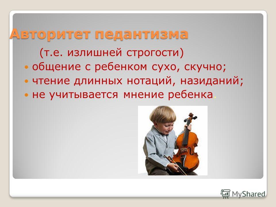 Авторитет педантизма (т.е. излишней строгости) общение с ребенком сухо, скучно; чтение длинных нотаций, назиданий; не учитывается мнение ребенка.